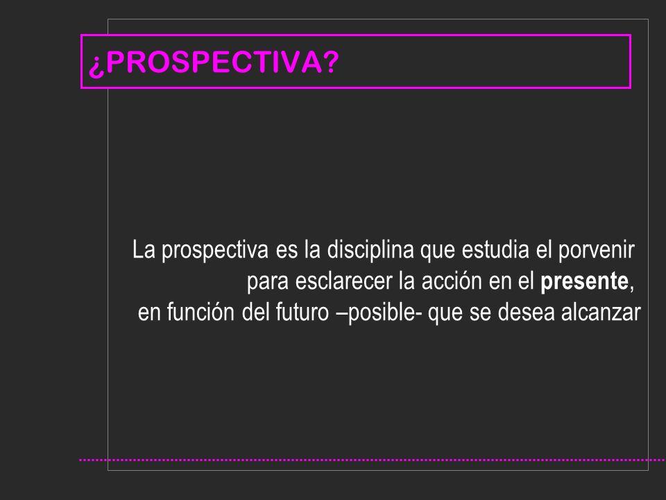 ¿PROSPECTIVA La prospectiva es la disciplina que estudia el porvenir