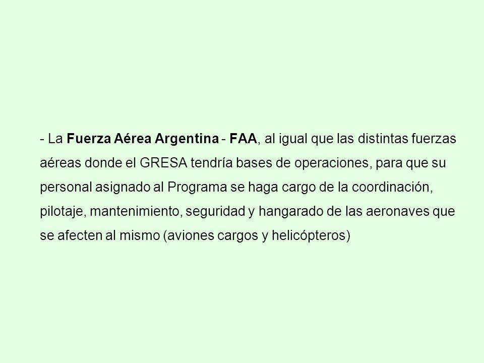 - La Fuerza Aérea Argentina - FAA, al igual que las distintas fuerzas aéreas donde el GRESA tendría bases de operaciones, para que su personal asignado al Programa se haga cargo de la coordinación, pilotaje, mantenimiento, seguridad y hangarado de las aeronaves que se afecten al mismo (aviones cargos y helicópteros)