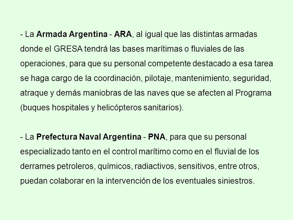 - La Armada Argentina - ARA, al igual que las distintas armadas donde el GRESA tendrá las bases marítimas o fluviales de las operaciones, para que su personal competente destacado a esa tarea se haga cargo de la coordinación, pilotaje, mantenimiento, seguridad, atraque y demás maniobras de las naves que se afecten al Programa (buques hospitales y helicópteros sanitarios).