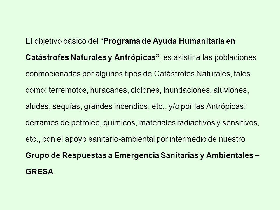 El objetivo básico del Programa de Ayuda Humanitaria en Catástrofes Naturales y Antrópicas , es asistir a las poblaciones conmocionadas por algunos tipos de Catástrofes Naturales, tales como: terremotos, huracanes, ciclones, inundaciones, aluviones, aludes, sequías, grandes incendios, etc., y/o por las Antrópicas: derrames de petróleo, químicos, materiales radiactivos y sensitivos, etc., con el apoyo sanitario-ambiental por intermedio de nuestro Grupo de Respuestas a Emergencia Sanitarias y Ambientales – GRESA.