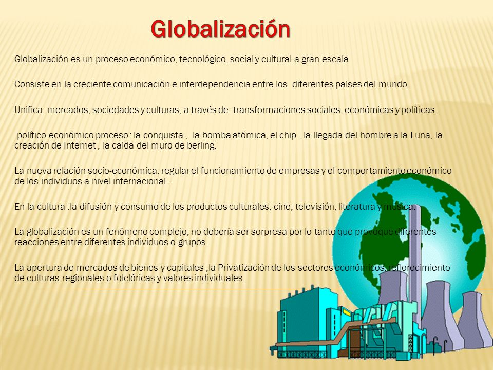 Globalización Globalización es un proceso económico, tecnológico, social y cultural a gran escala.