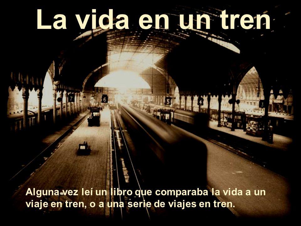 La vida en un tren Alguna vez leí un libro que comparaba la vida a un viaje en tren, o a una serie de viajes en tren.