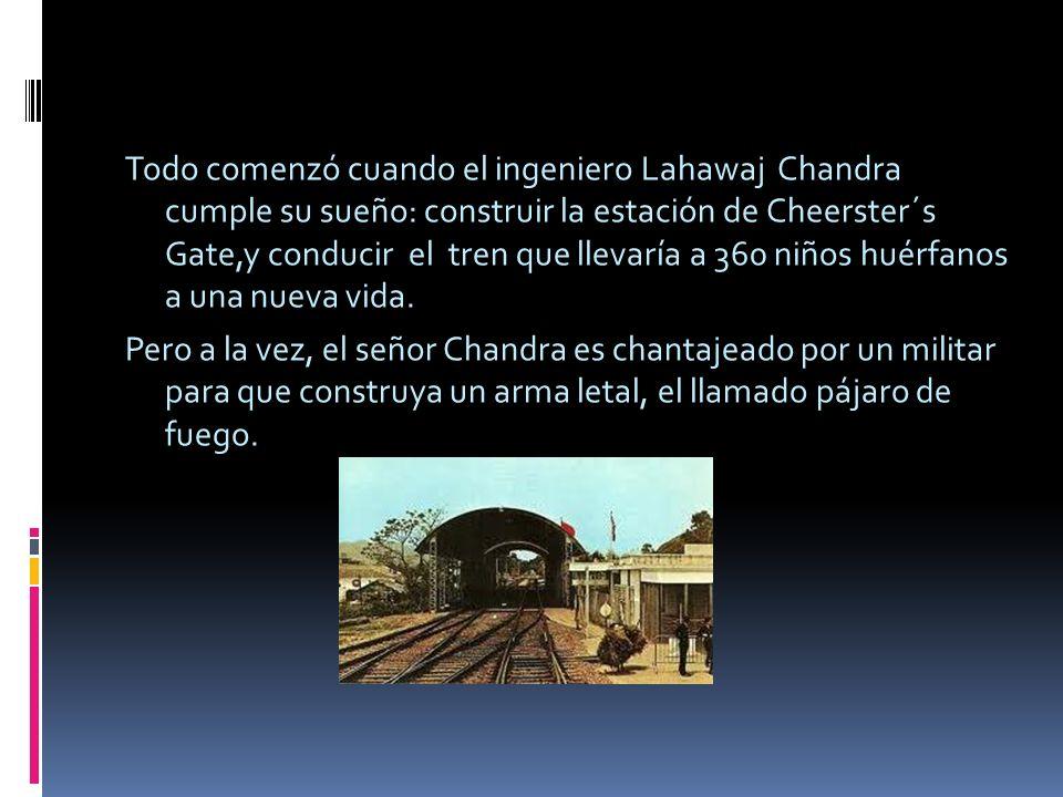 Todo comenzó cuando el ingeniero Lahawaj Chandra cumple su sueño: construir la estación de Cheerster´s Gate,y conducir el tren que llevaría a 360 niños huérfanos a una nueva vida.