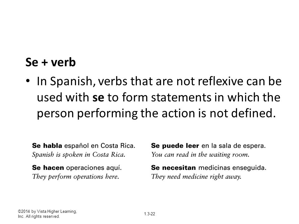 Se + verb In Spanish, verbs that are not reflexive can be used with se to form statements in which the person performing the action is not defined.