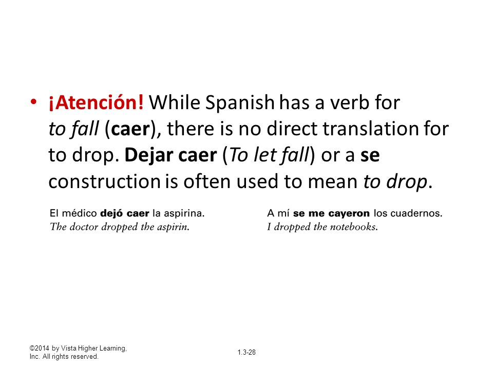 ¡Atención! While Spanish has a verb for to fall (caer), there is no direct translation for to drop. Dejar caer (To let fall) or a se construction is often used to mean to drop.