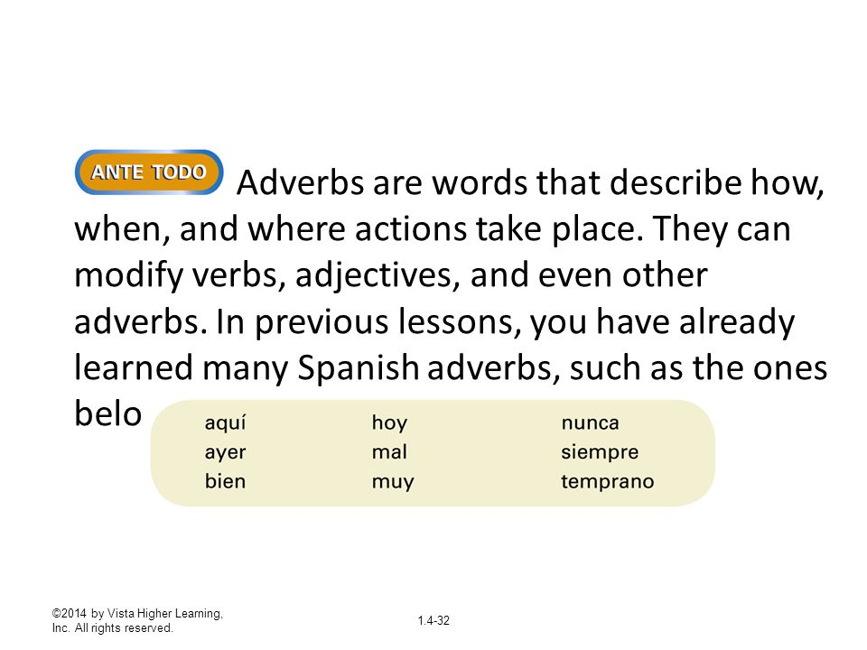 Adverbs are words that describe how, when, and where actions take place. They can modify verbs, adjectives, and even other adverbs. In previous lessons, you have already learned many Spanish adverbs, such as the ones below.