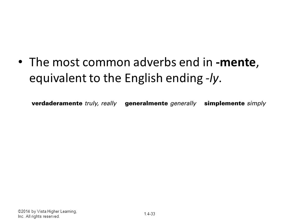 The most common adverbs end in -mente, equivalent to the English ending -ly.