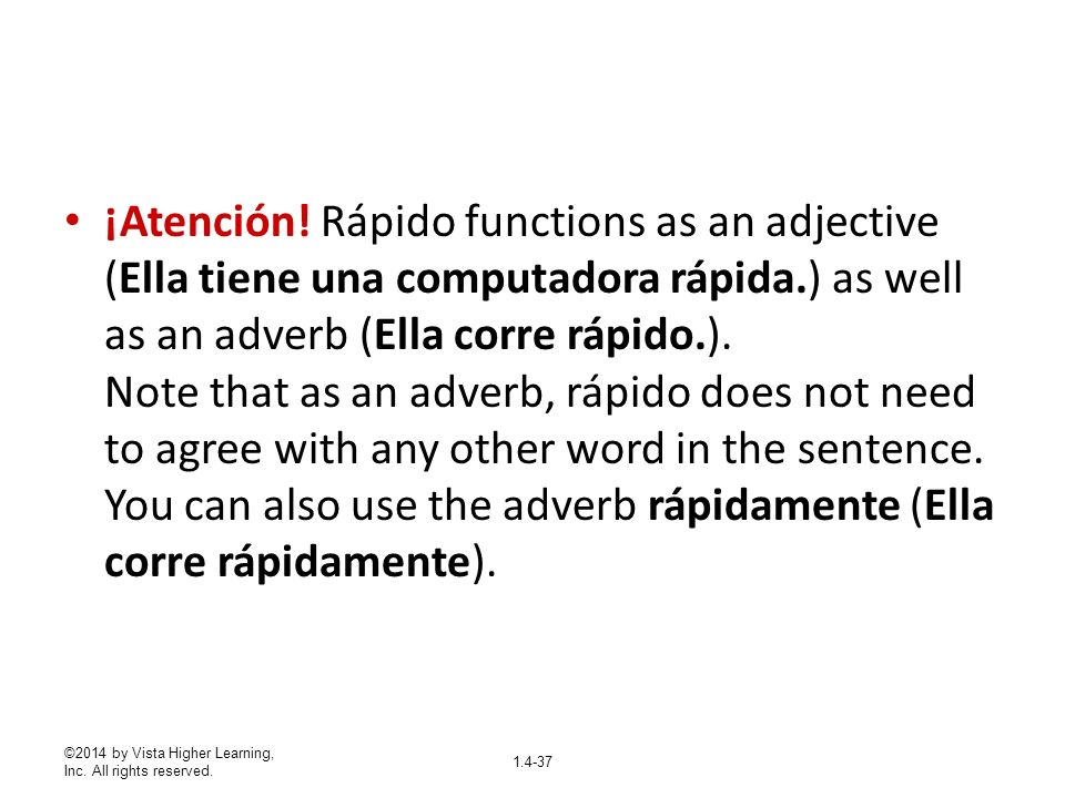 ¡Atención! Rápido functions as an adjective (Ella tiene una computadora rápida.) as well as an adverb (Ella corre rápido.). Note that as an adverb, rápido does not need to agree with any other word in the sentence. You can also use the adverb rápidamente (Ella corre rápidamente).