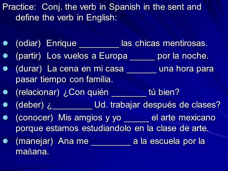 Practice: Conj. the verb in Spanish in the sent and define the verb in English: