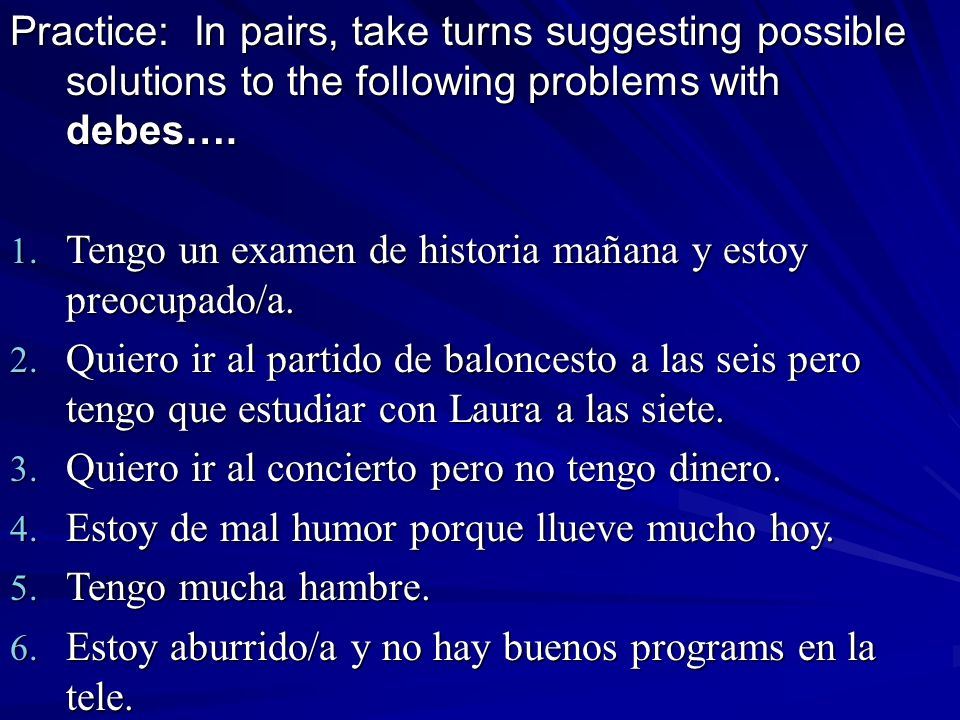 Practice: In pairs, take turns suggesting possible solutions to the following problems with debes….