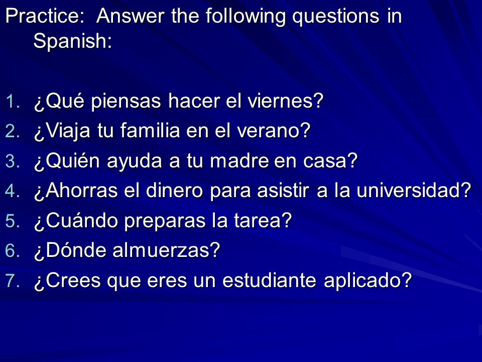 Practice: Answer the following questions in Spanish:
