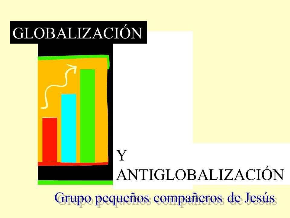 GLOBALIZACIÓN Y ANTIGLOBALIZACIÓN Grupo pequeños compañeros de Jesús