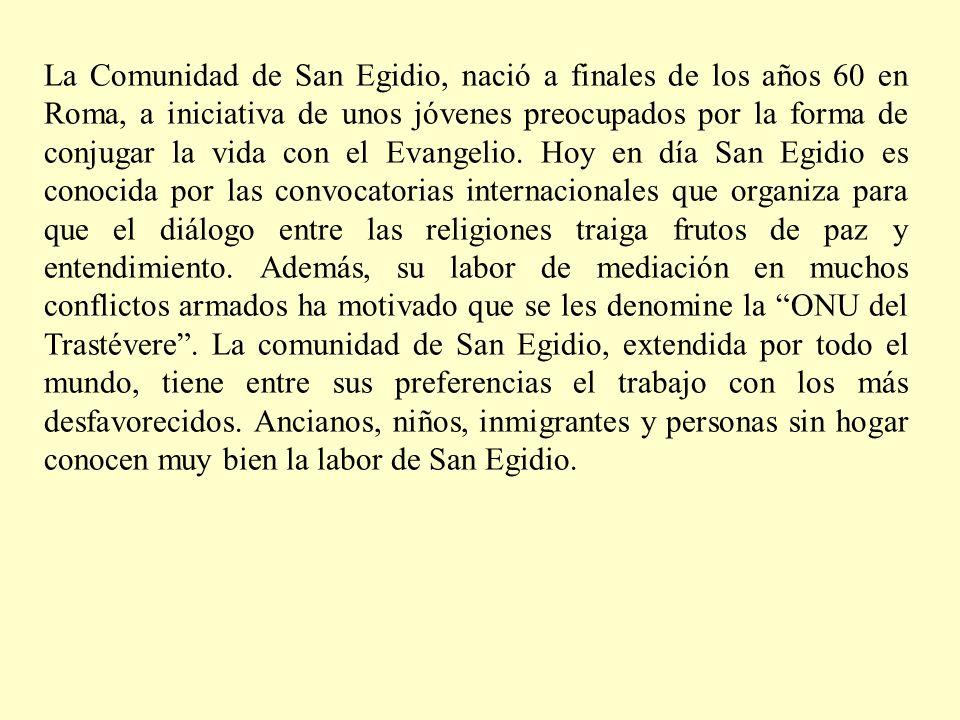La Comunidad de San Egidio, nació a finales de los años 60 en Roma, a iniciativa de unos jóvenes preocupados por la forma de conjugar la vida con el Evangelio.
