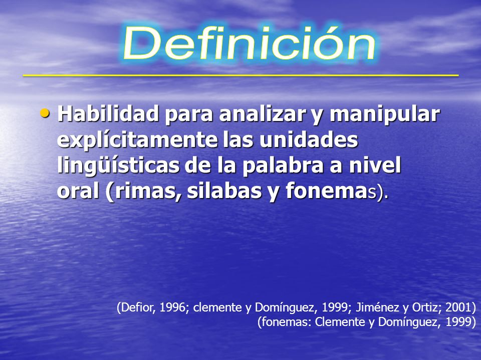 Definición Habilidad para analizar y manipular explícitamente las unidades lingüísticas de la palabra a nivel oral (rimas, silabas y fonemas).