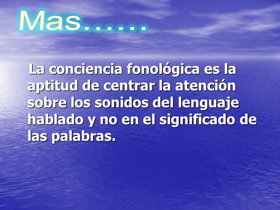 Mas…… La conciencia fonológica es la aptitud de centrar la atención sobre los sonidos del lenguaje hablado y no en el significado de las palabras.
