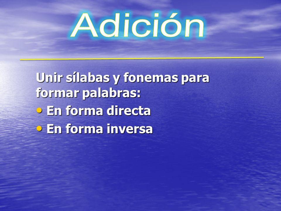 Adición Unir sílabas y fonemas para formar palabras: En forma directa