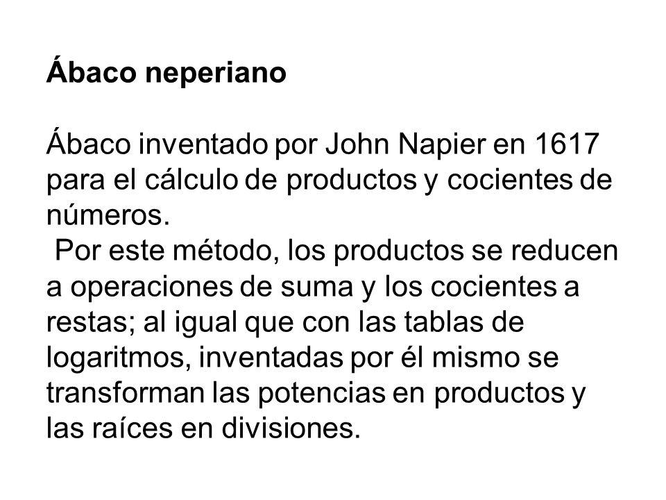 Ábaco neperiano Ábaco inventado por John Napier en 1617 para el cálculo de productos y cocientes de números.