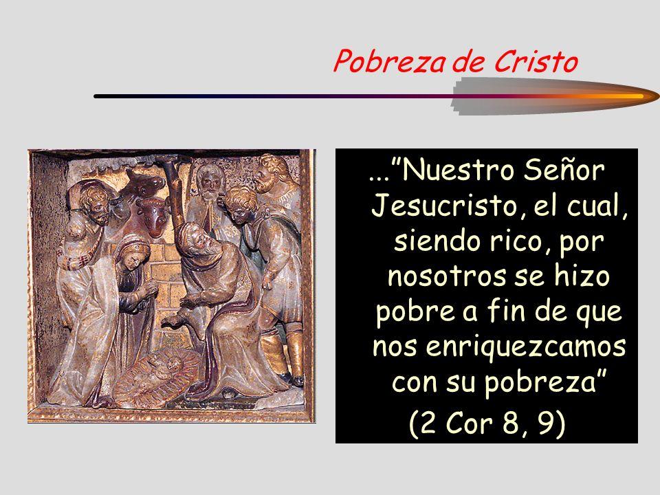 Pobreza de Cristo ... Nuestro Señor Jesucristo, el cual, siendo rico, por nosotros se hizo pobre a fin de que nos enriquezcamos con su pobreza