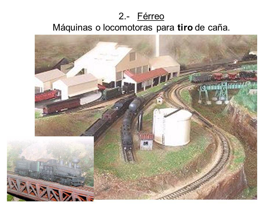 2.- Férreo Máquinas o locomotoras para tiro de caña.
