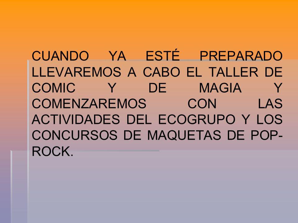 CUANDO YA ESTÉ PREPARADO LLEVAREMOS A CABO EL TALLER DE COMIC Y DE MAGIA Y COMENZAREMOS CON LAS ACTIVIDADES DEL ECOGRUPO Y LOS CONCURSOS DE MAQUETAS DE POP-ROCK.