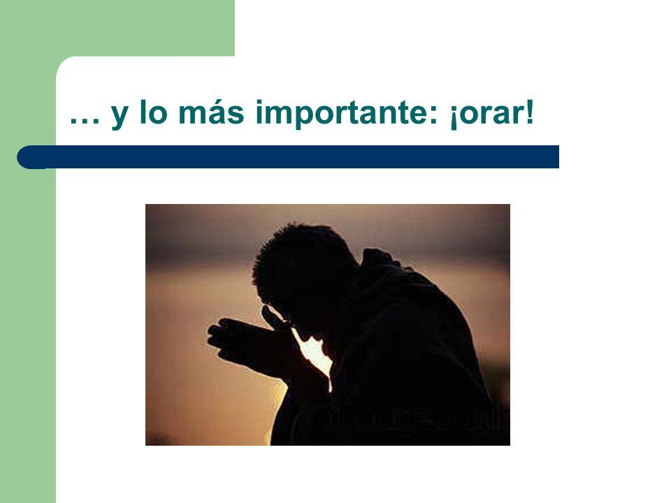 … y lo más importante: ¡orar!
