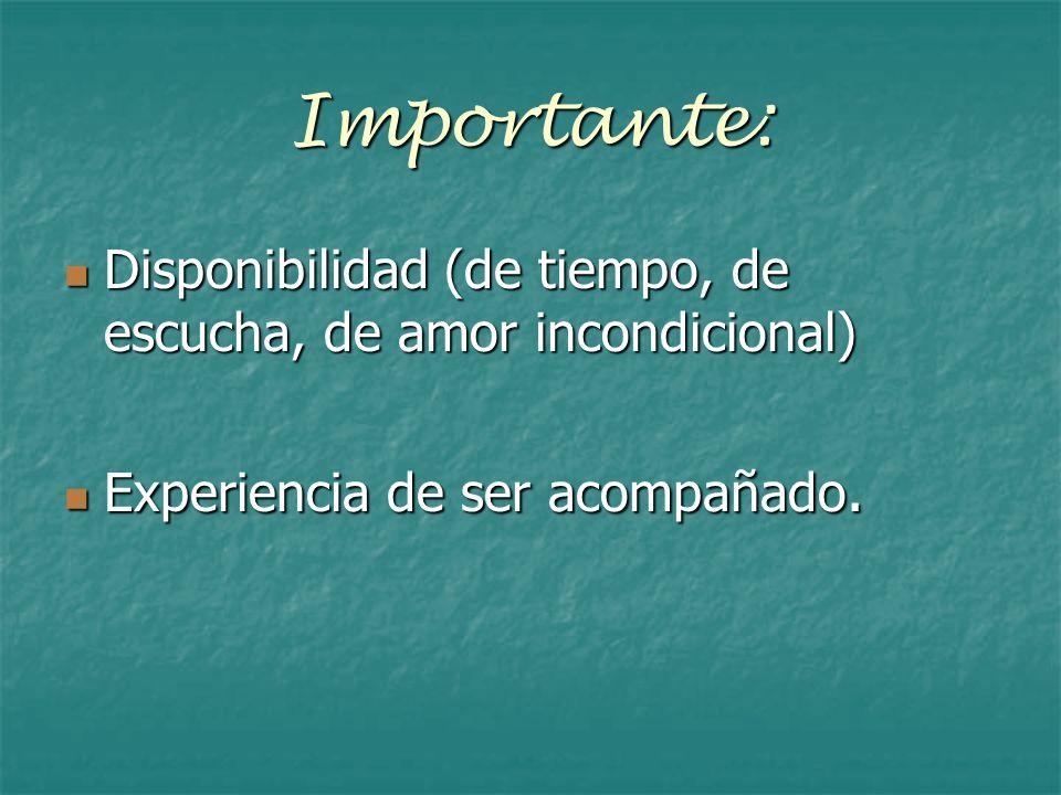 Importante: Disponibilidad (de tiempo, de escucha, de amor incondicional) Experiencia de ser acompañado.