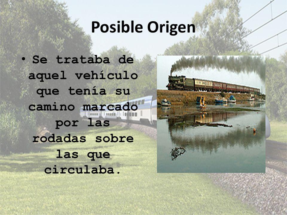 Posible Origen Se trataba de aquel vehículo que tenía su camino marcado por las rodadas sobre las que circulaba.