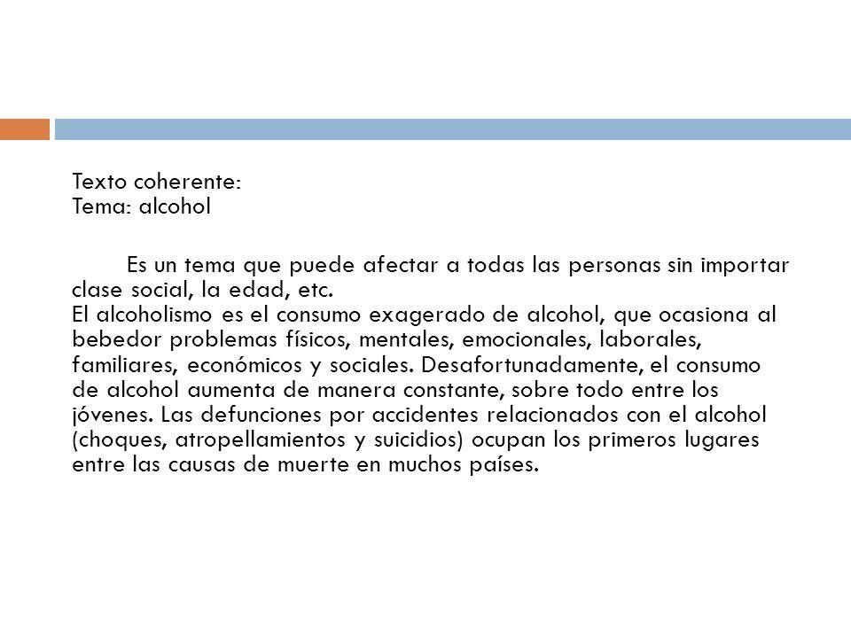 Texto coherente: Tema: alcohol Es un tema que puede afectar a todas las personas sin importar clase social, la edad, etc.