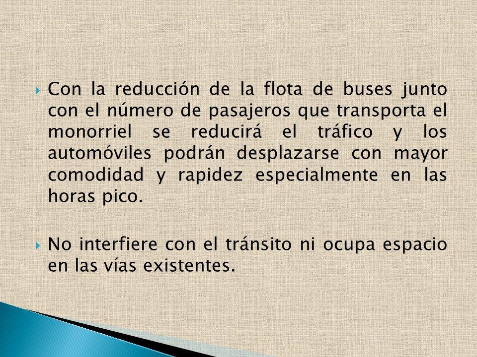 Con la reducción de la flota de buses junto con el número de pasajeros que transporta el monorriel se reducirá el tráfico y los automóviles podrán desplazarse con mayor comodidad y rapidez especialmente en las horas pico.