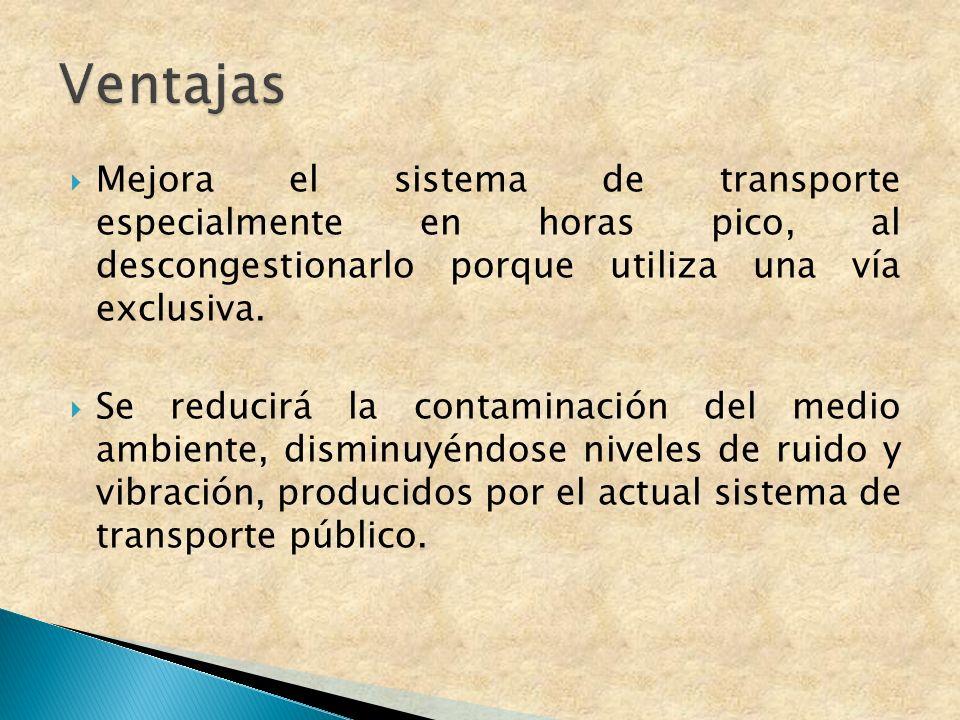 Ventajas Mejora el sistema de transporte especialmente en horas pico, al descongestionarlo porque utiliza una vía exclusiva.