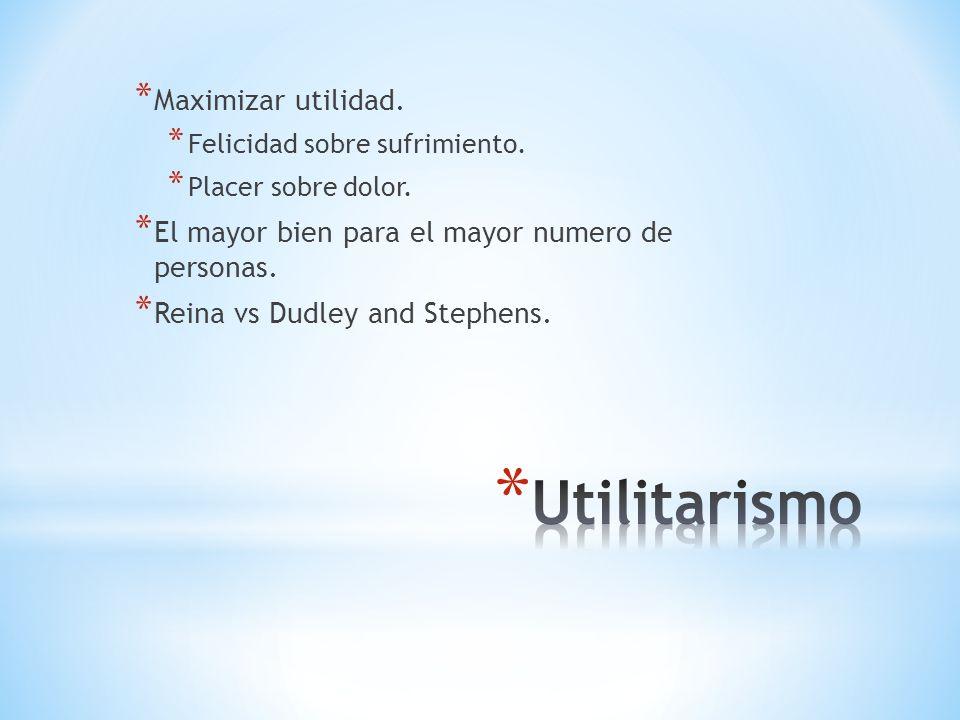 Utilitarismo Maximizar utilidad.