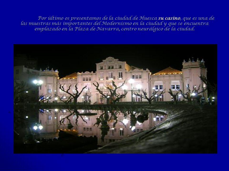 Por último os presentamos de la ciudad de Huesca su casino, que es una de las muestras más importantes del Modernismo en la ciudad y que se encuentra emplazado en la Plaza de Navarra, centro neurálgico de la ciudad.