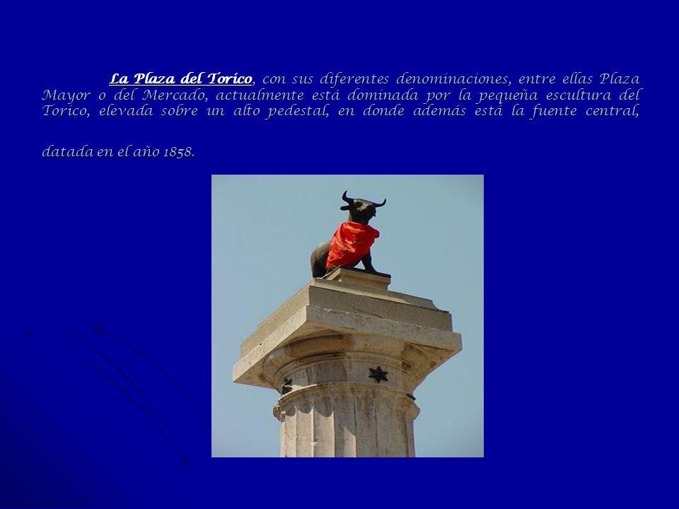 La Plaza del Torico, con sus diferentes denominaciones, entre ellas Plaza Mayor o del Mercado, actualmente está dominada por la pequeña escultura del Torico, elevada sobre un alto pedestal, en donde además está la fuente central, datada en el año 1858.