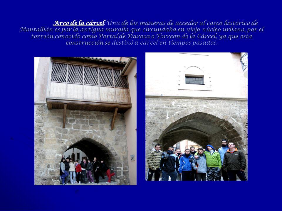 Arco de la cárcel: Una de las maneras de acceder al casco histórico de Montalbán es por la antigua muralla que circundaba en viejo núcleo urbano, por el torreón conocido como Portal de Daroca o Torreón de la Cárcel, ya que esta construcción se destinó a cárcel en tiempos pasados.