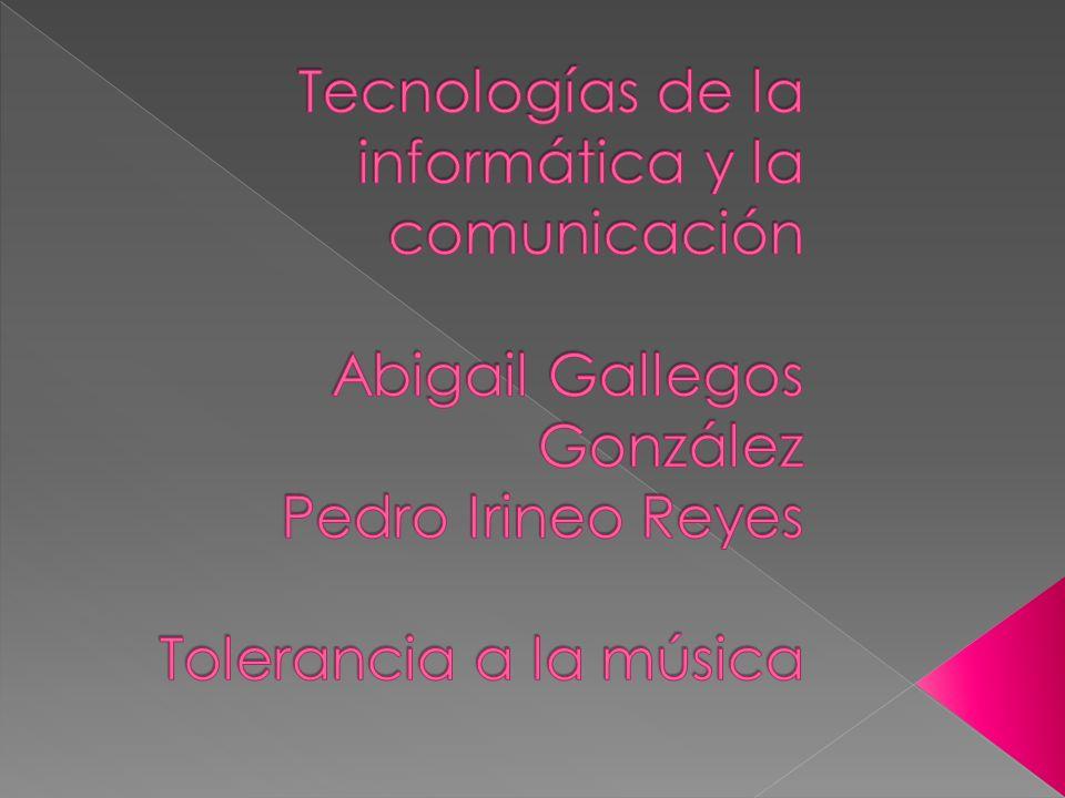 Tecnologías de la informática y la comunicación Abigail Gallegos González Pedro Irineo Reyes Tolerancia a la música