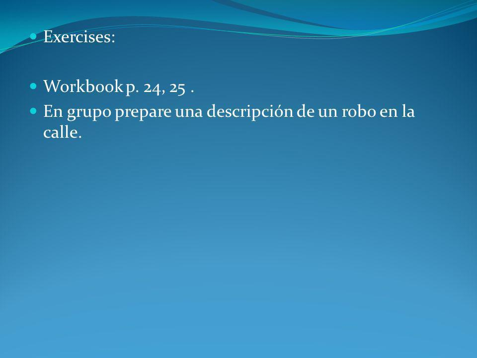 Exercises: Workbook p. 24, 25 . En grupo prepare una descripción de un robo en la calle.