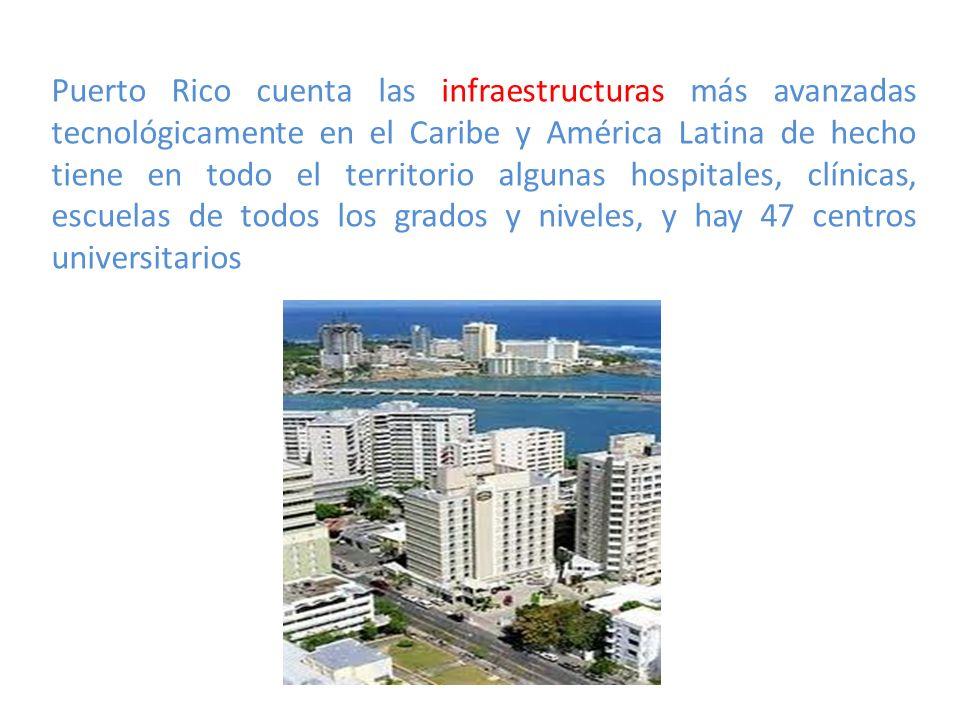 Puerto Rico cuenta las infraestructuras más avanzadas tecnológicamente en el Caribe y América Latina de hecho tiene en todo el territorio algunas hospitales, clínicas, escuelas de todos los grados y niveles, y hay 47 centros universitarios