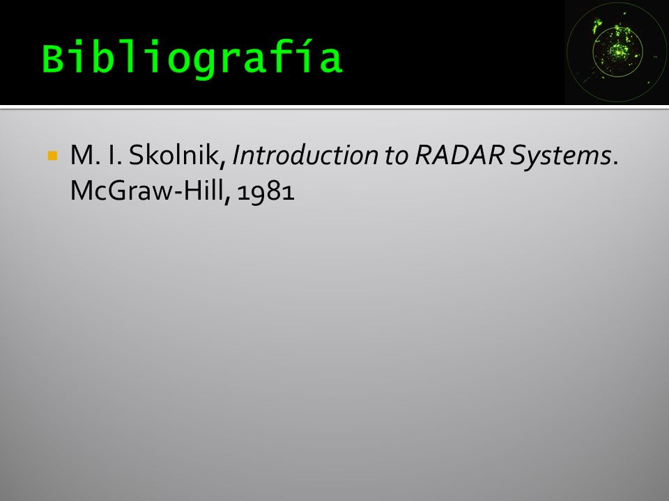 Bibliografía M. I. Skolnik, Introduction to RADAR Systems. McGraw-Hill, 1981
