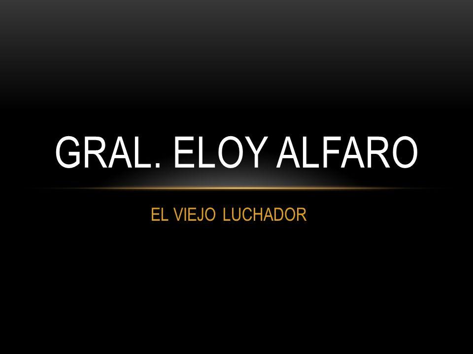 GRAL. ELOY ALFARO EL VIEJO LUCHADOR
