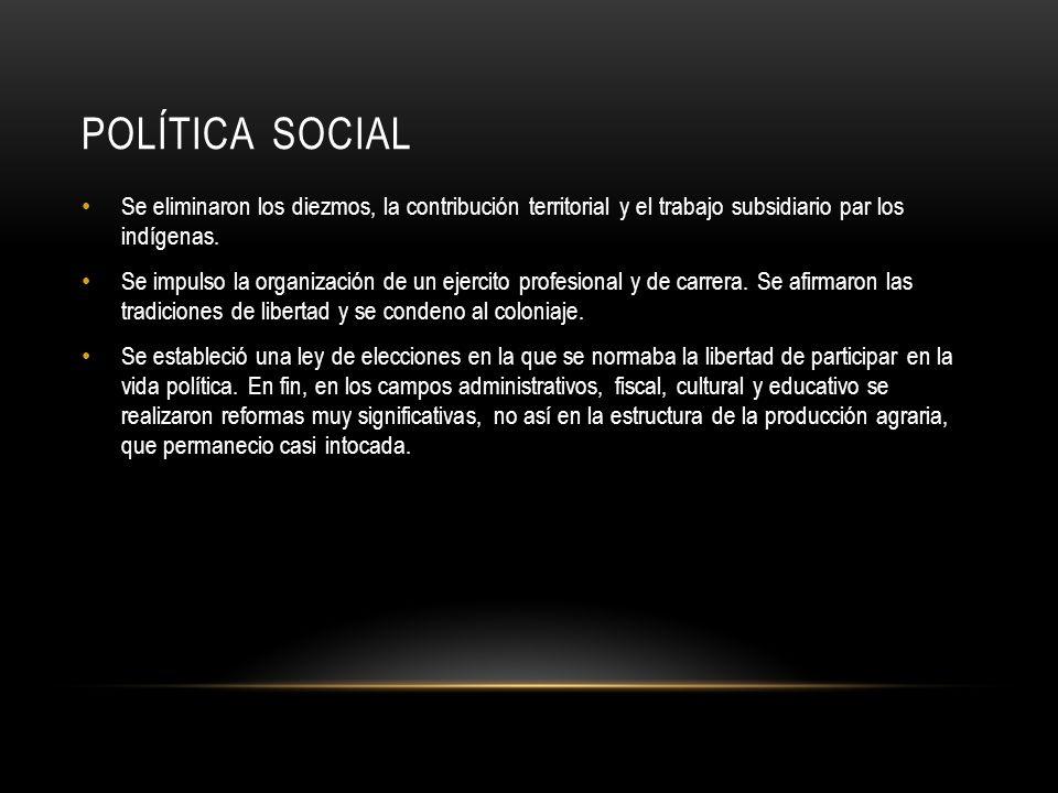 POLÍTICA SOCIAL Se eliminaron los diezmos, la contribución territorial y el trabajo subsidiario par los indígenas.