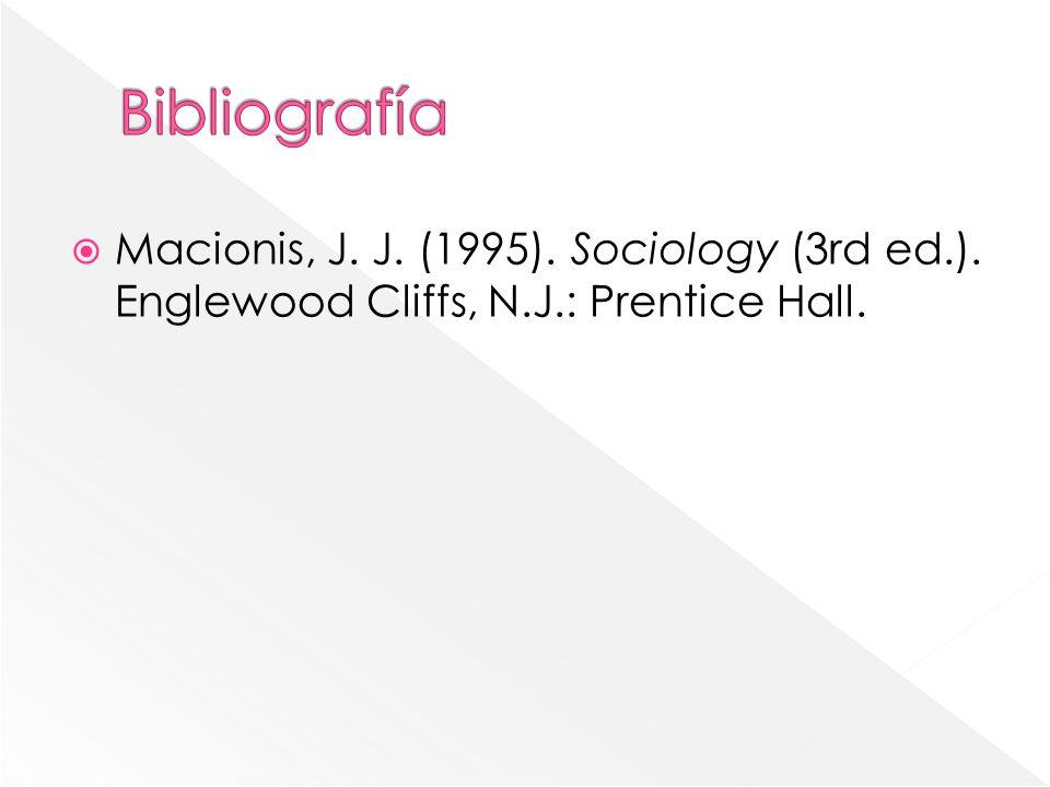 Bibliografía Macionis, J. J. (1995). Sociology (3rd ed.). Englewood Cliffs, N.J.: Prentice Hall.