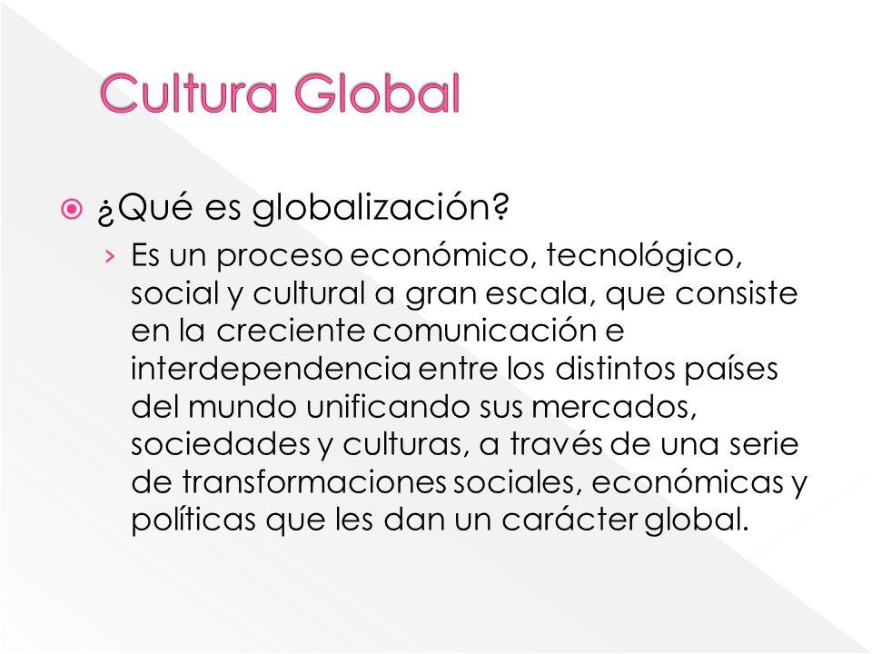 Cultura Global ¿Qué es globalización
