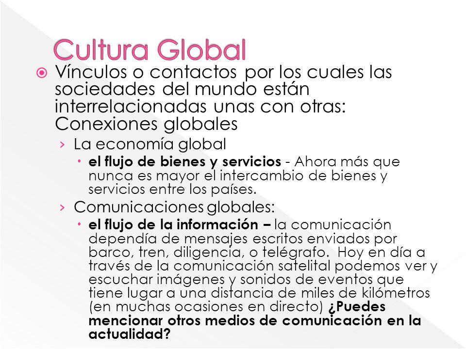 Cultura Global Vínculos o contactos por los cuales las sociedades del mundo están interrelacionadas unas con otras: Conexiones globales.