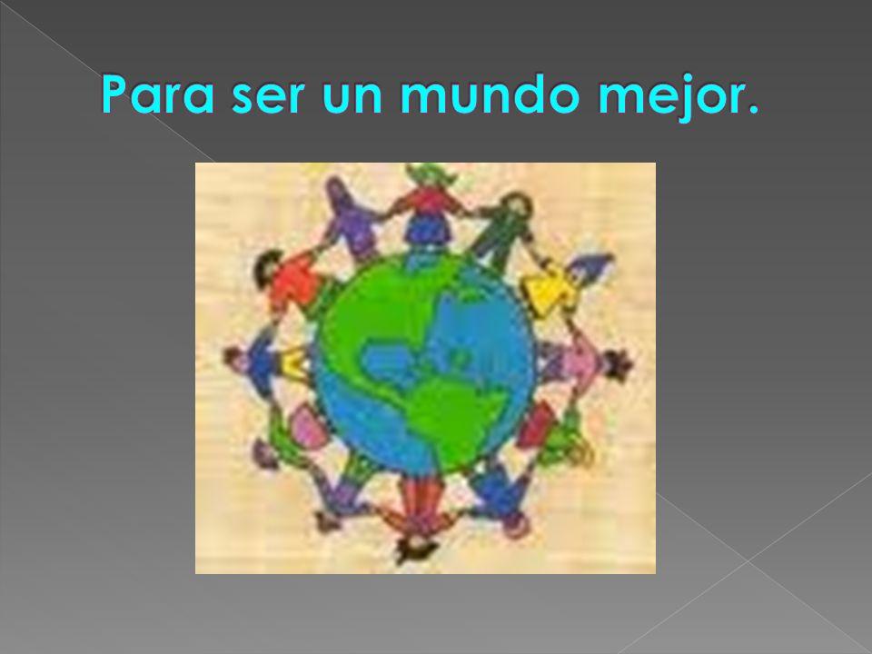 Para ser un mundo mejor.