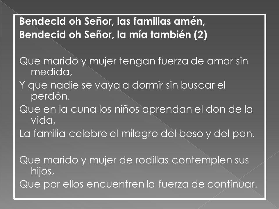 Bendecid oh Señor, las familias amén, Bendecid oh Señor, la mía también (2) Que marido y mujer tengan fuerza de amar sin medida, Y que nadie se vaya a dormir sin buscar el perdón.