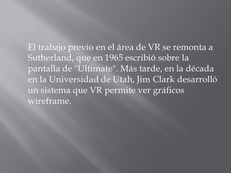 El trabajo previo en el área de VR se remonta a Sutherland, que en 1965 escribió sobre la pantalla de Ultimate .