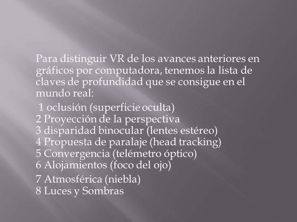 Para distinguir VR de los avances anteriores en gráficos por computadora, tenemos la lista de claves de profundidad que se consigue en el mundo real: 1 oclusión (superficie oculta) 2 Proyección de la perspectiva 3 disparidad binocular (lentes estéreo) 4 Propuesta de paralaje (head tracking) 5 Convergencia (telémetro óptico) 6 Alojamientos (foco del ojo) 7 Atmosférica (niebla) 8 Luces y Sombras