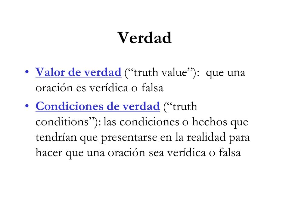 Verdad Valor de verdad ( truth value ): que una oración es verídica o falsa.