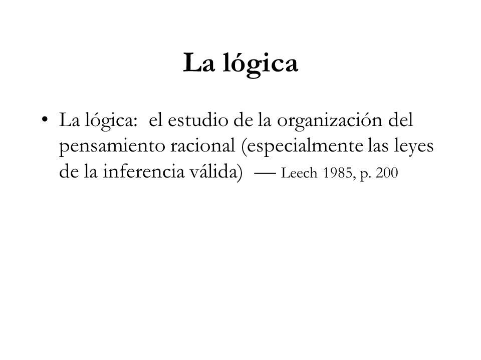 La lógica La lógica: el estudio de la organización del pensamiento racional (especialmente las leyes de la inferencia válida) — Leech 1985, p.