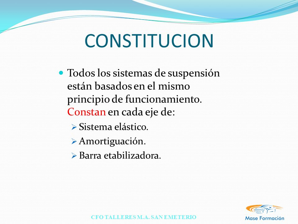 CONSTITUCION Todos los sistemas de suspensión están basados en el mismo principio de funcionamiento. Constan en cada eje de: